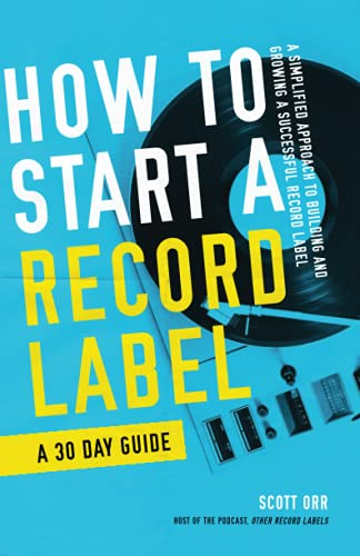 How to Start a Record Label - A 30 Day Guide: A Simplified Approach to Building and Growing a Successful Record Label