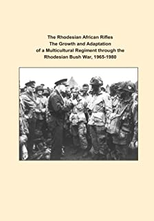The Rhodesian African Rifles The Growth and Adaptation of a Multicultural Regiment through the Rhodesian Bush War, 1965-1980 (Art or War)