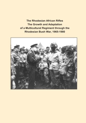 The Rhodesian African Rifles The Growth and Adaptation of a Multicultural Regiment through the Rhodesian Bush War, 1965-1980 (Art or War)