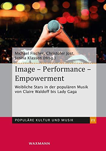 Image Performance Empowerment: Weibliche Stars in der populären Musik von Claire Waldoff bis Lady Gaga (Populäre Kultur und Musik)