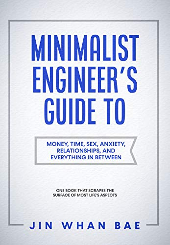 Minimalist Engineer's Guide to Money, Time, Sex, Anxiety, Relationships, and Everything in Between: One Book that Scrapes the Surface of Most Life's Aspects