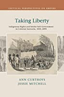 Taking Liberty: Indigenous Rights and Settler Self-Government in Colonial Australia, 1830–1890 (Critical Perspectives on Empire)
