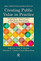 Creating Public Value in Practice: Advancing the Common Good in a Multi-Sector, Shared-Power, No-One-Wholly-in-Charge World (Public Administration and Public Policy)