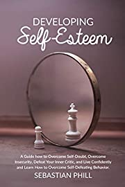 Developing Self Esteem: A Guide how to Overcome Self-Doubt, Overcome Insecurity, Defeat Your Inner Critic, and Live Confidently and Learn How to Overcome Self-Defeating Behavior.