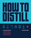 How to Distill: A Complete Guide from Still Design and Fermentation through Distilling and Aging...