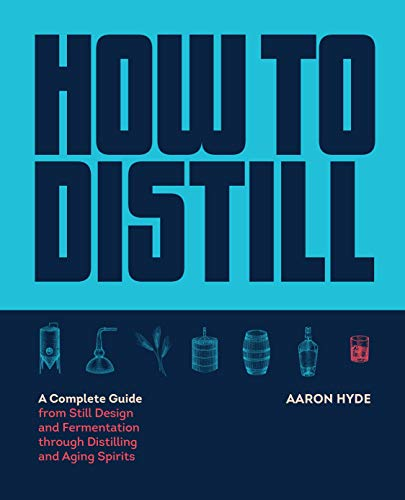 How to Distill: A Complete Guide from Still Design and Fermentation Through Distilling and Aging Spirits