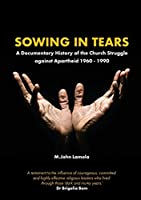 Sowing in Tears: A Documentary History of the Church Struggle Against Apartheid 1960 - 1990