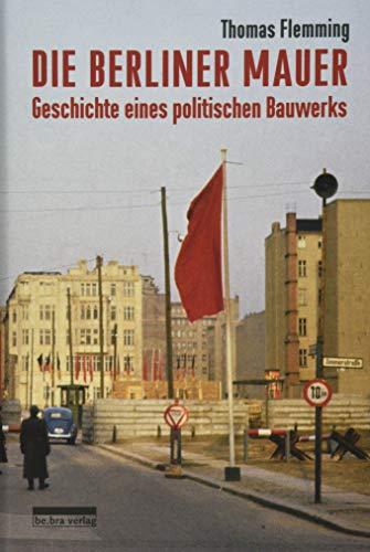 Die Berliner Mauer: Geschichte eines politischen Bauwerks