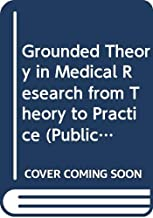 Grounded Theory in Medical Research from Theory to Practice (Publications of the Helen Dowling Inst for Biopsychosocial Medicine, Vol 2)
