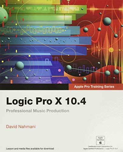 Nahmani, D: Logic Pro X 10.4 - Apple Pro Training Series: Professional Music Production