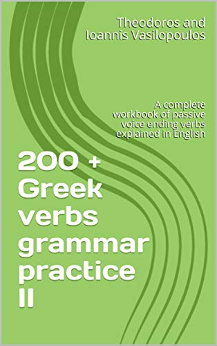 200 + Greek verbs grammar practice II: A complete workbook of passive voice ending verbs explained in English (English Edition)