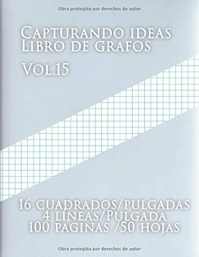 Capturando ideas Libro de grafos Vol.15 , 16 cuadrados/pulgadas,4 líneas/Pulgada,100 paginas,50 hojas: (Grande, 8.5 x 11) Papel cuadriculado con ... cuadriculado de tamaño carta tiene cuatro