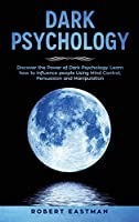 Dark Psychology: Discover the Power of Dark Psychology. Learn how to Influence people Using Mind Control, Persuasion and Manipulation