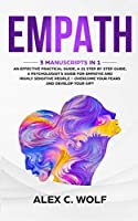 Empath: 3 Manuscripts in 1 - An Effective Practical Guide, A 21 Step by Step Guide, A Psychologist's Guide for Empaths and Highly Sensitive People - Overcome Your Fears and Develop Your Gift