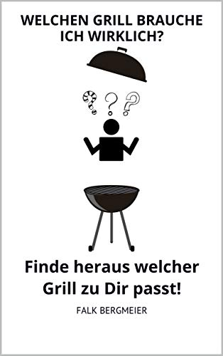 Welchen Grill brauche ich wirklich?: Finde heraus welcher Grill zu Dir passt!