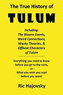 The True History of Tulum: Including: The bizarre events, weird connections, wacky theories, & offbeat characters of Tulum...