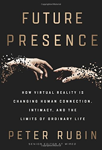 Future Presence: How Virtual Reality Is Changing Human Connection, Intimacy, and the Limits of Ordin