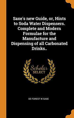 Saxe's new Guide, or, Hints to Soda Water Dispensers. Complete and Modern Formulae for the Manufacture and Dispensing of all Carbonated Drinks..