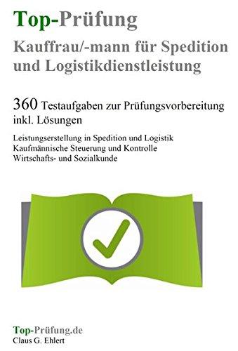 Top-Prüfung Kauffrau / Kaufmann für Spedition und Logistikdienstleistung - 360 Übungsaufgaben für die Abschlußprüfung: Testaufgaben inkl. Lösungen für ... Prüfungsvorbereitung auf die Prüfung