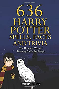 636 Harry Potter Spells Facts And Trivia - The Ultimate Wizard Training Guide For Magic  Unofficial Guide