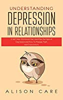 Understanding Depression in Relationships: A Self Help Workbook That Identifies the Signs of Depression and How to Manage, Fight and Overcome It