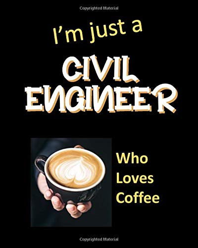 I'm just a Civil Engineer Who Loves Coffee: Novelty Witty Civil Engineer Gifts: Practical Lined Jour