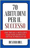 70 Abitudini per il successo: Come trovare la motivazione, raggiungere gli obiettivi e smettere di procrastinare