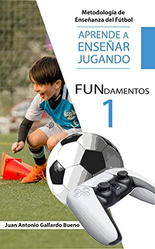 FUNdamentos.: APRENDE A ENSEÑAR, JUGANDO. Metodología de Enseñanza del Fútbol. (APRENDER A ENSEÑAR JUGANDO nº 1)