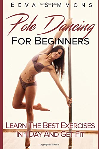 Pole Dancing For Beginners: Learn The Best Exercises In 1 Day And Get Fit