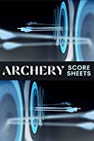 Archery Score Sheets: Amazing Archery Score Sheets And Score Cards Book For Men, Women And Adults. Great Archery Score Book And Log Sheet For All Archery Players. Enjoy Playing Archery Like Never Before With This Archery Score Pads.