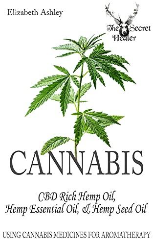 Cannabis: High CBD Hemp, Hemp Essential Oil and Hemp Seed Oil: The Cannabis Medicines of Aromatherapy's Own Medical Marijuana (The Secret Healer Oils Profiles Book 8) (English Edition)