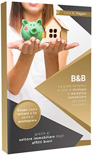B&B: La guida completa a tutte le strategie di marketing immobiliare per avere successo. Scopri come entrare a far parte e guadagnare grazie al settore immobiliare degli affitti brevi