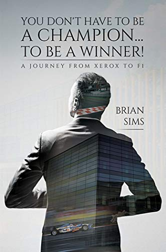 You Don't Have to Be a Champion... to Be a Winner!: A journey from Xerox to F1 (English Edition)