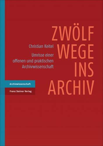 Zwölf Wege ins Archiv: Umrisse einer offenen und praktischen Archivwissenschaft