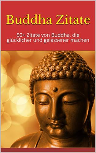 Buddha Zitate: 50+ Zitate von Buddha, die glücklicher und gelassener machen (English Edition)
