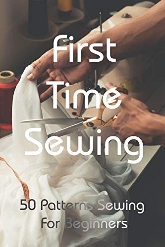 First Time Sewing: 50 Patterns Sewing For Beginners: How To Sew Clothes