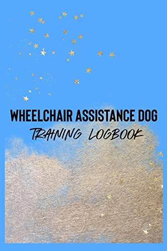 Wheelchair Assistance Dog Training Logbook: For dog owners and trainers. WADs assist their partner by retrieving dropped objects, opening doors, ... else their partner may need. (Wheelchair Dog)