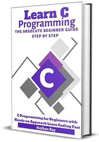 C: Learn C programming Language The Absolute Beginner Guide Step by Step: (C Programming for Beginners with Hands-on Approach Learn Coding Fast) (English Edition)