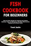 Fish Cookbook for Beginners: Easy-to-Follow Recipes for Preparing and Cooking Delicious, Tasty