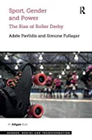 Sport, Gender and Power: The Rise of Roller Derby (Gender, Bodies and Transformation)