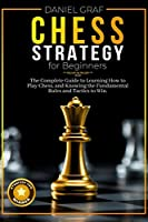 Chess Strategy for Beginners: The Complete Guide to Learning How to Play Chess, and Knowing the Fundamental Rules and Tactics to Win