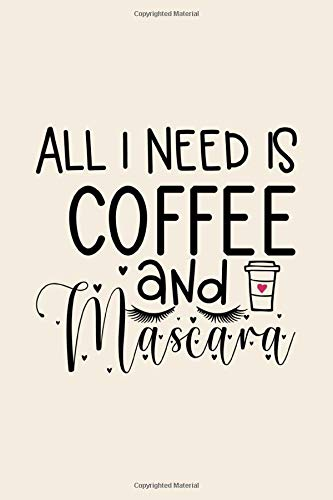 All I Need Is Coffe and Mascara: Funny Nude Stylist Notebook Journal, Lined Composition Notebook, Hairdresser Notebook, Lash Styling Notebook, ... Make Up Lover Notebook with Quotes, Band 21)