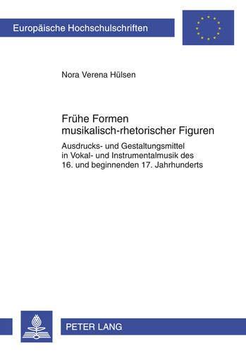 Frühe Formen musikalisch-rhetorischer Figuren: Ausdrucks- und Gestaltungsmittel in Vokal- und Instrumentalmusik des 16. und beginnenden 17. ... Musicology / Série 36: Musicologie, Band 270)