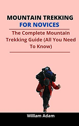 Mountain Trekking For Novices: The Complete Mountain Trekking Guide (All You Need...