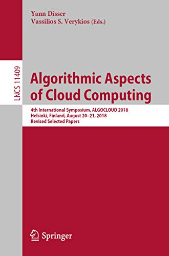 Algorithmic Aspects of Cloud Computing: 4th International Symposium, ALGOCLOUD 2018, Helsinki, Finland, August 20–21, 2018, Revised Selected Papers (Lecture ... Science Book 11409) (English Edition)