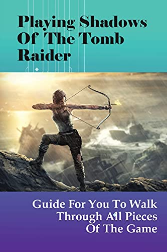 Playing Shadows Of The Tomb Raider: Guide For You To Walk Through All Pieces Of The Game: What Are The Best Weapons In Shadow Of The Tomb Raider?