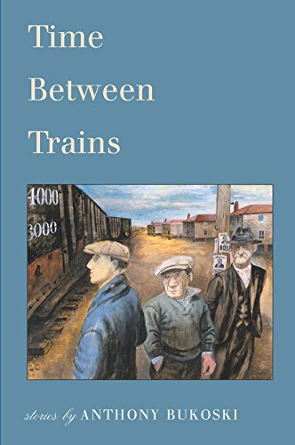 Time Between Trains: Stories by Anthony Bukoski