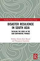 Disaster Resilience in South Asia: Tackling the Odds in the Sub-Continental Fringes (Routledge Studies in Hazards, Disaster Risk and Climate Change)