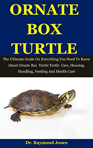 Ornate Box Turtle: The Ultimate Guide On Everything You Need To Know About Ornate Box Turtle Care, Housing, Handling, Feeding And Health Care (English Edition)