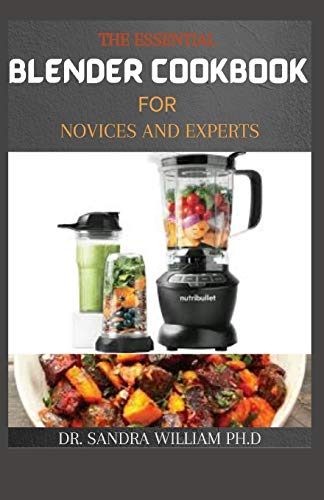 THE ESSENTIAL BLENDER COOKBOOK FOR NOVICES AND EXPERTS: 50+ Easy, Delicious and Healthy Blender Recipes to Supercharge Your Health